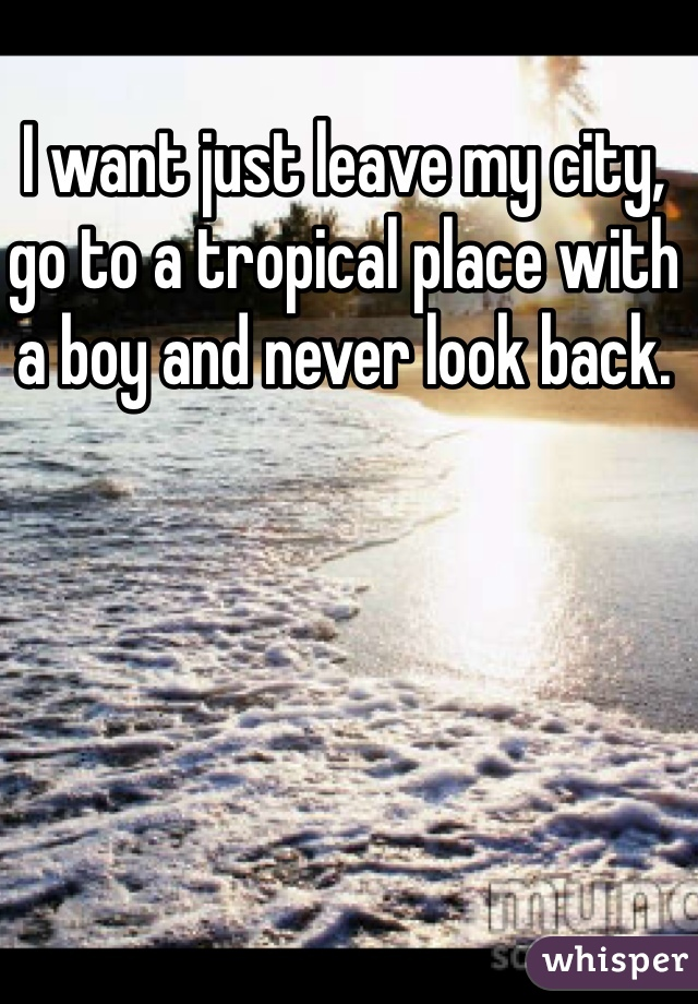 I want just leave my city, go to a tropical place with a boy and never look back.