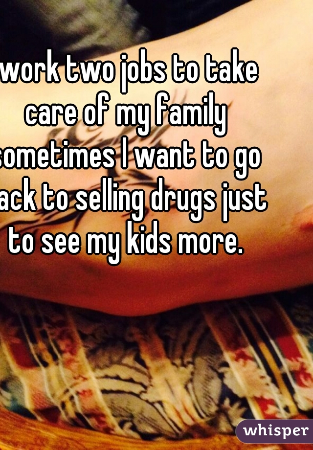 I work two jobs to take care of my family sometimes I want to go back to selling drugs just to see my kids more.