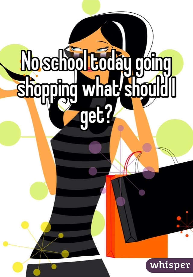 No school today going shopping what should I get?