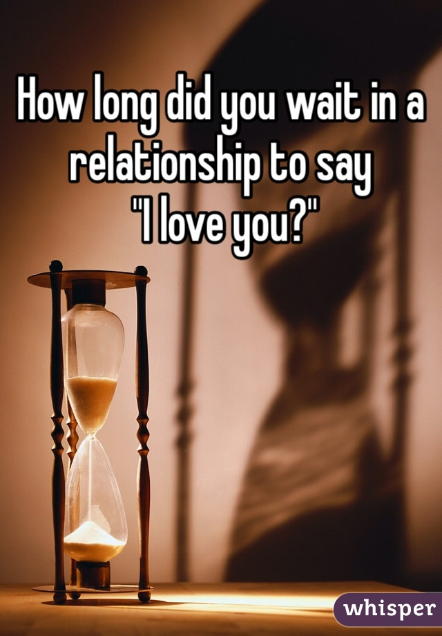 """How long did you wait in a relationship to say  """"I love you?"""""""