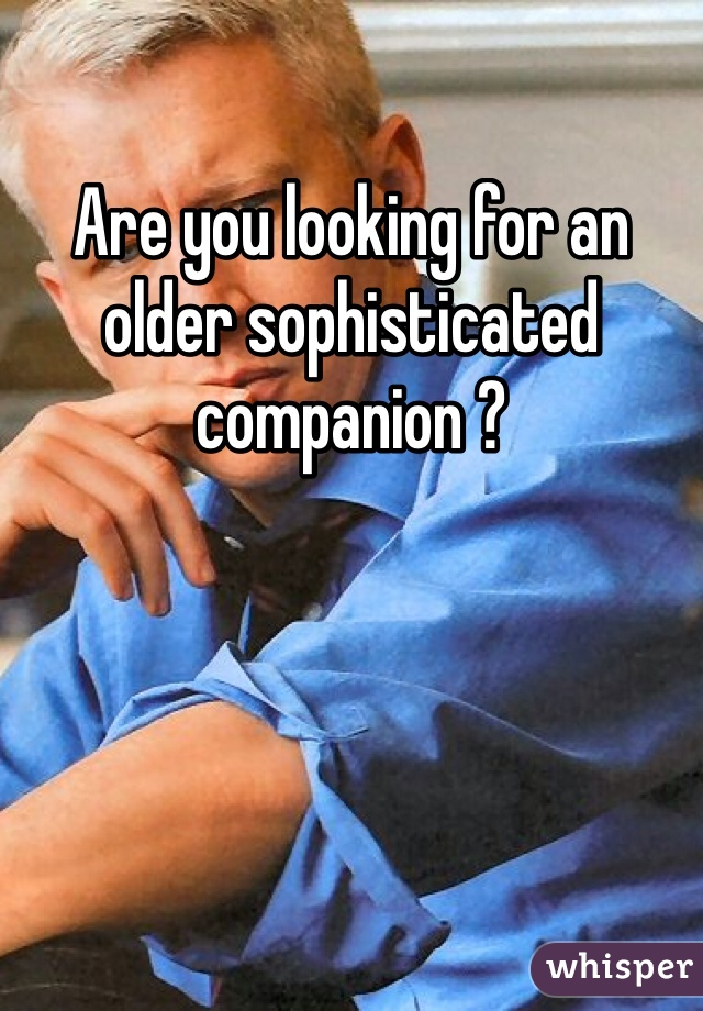 Are you looking for an older sophisticated companion ?