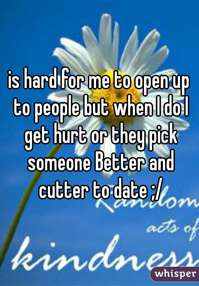 is hard for me to open up to people but when I do I get hurt or they pick someone Better and cutter to date ;/