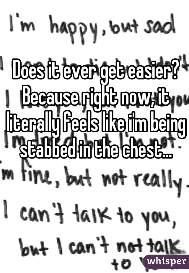 Does it ever get easier? Because right now, it literally feels like i'm being stabbed in the chest...