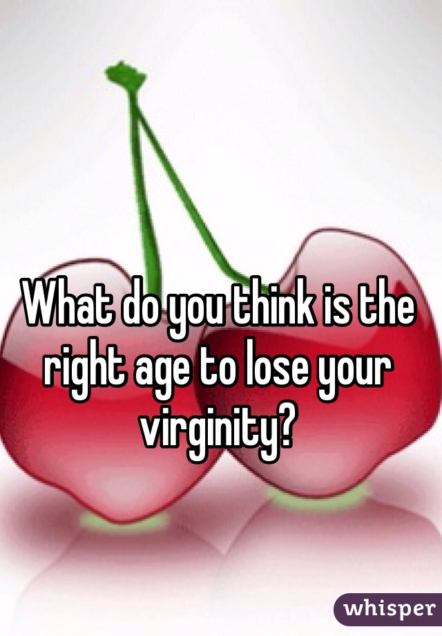 What do you think is the right age to lose your virginity?