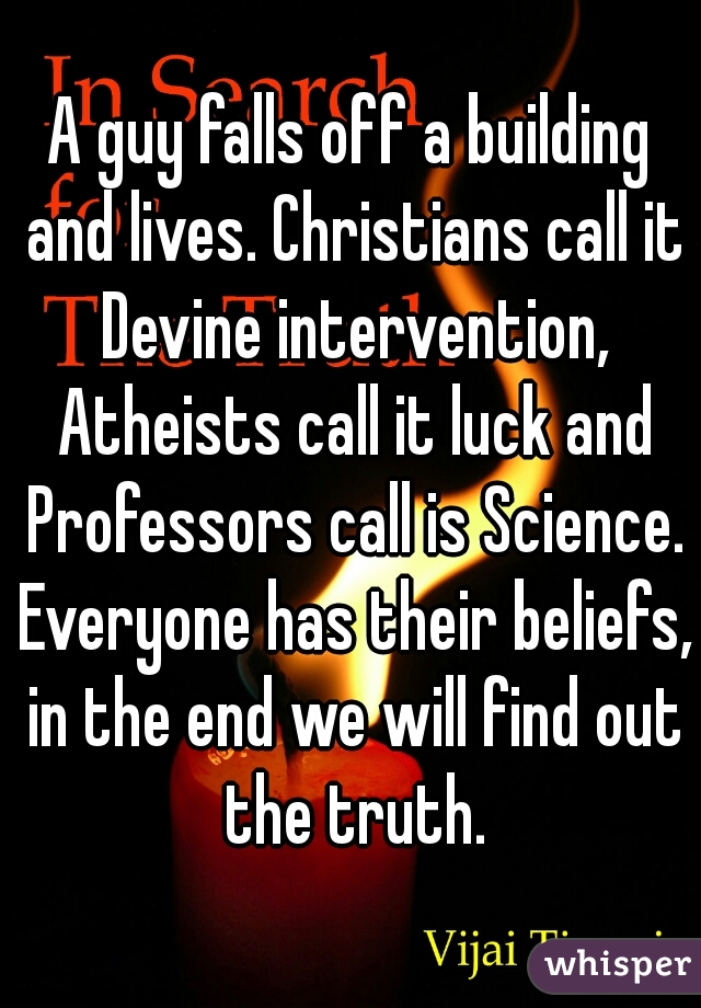 A guy falls off a building and lives. Christians call it Devine intervention, Atheists call it luck and Professors call is Science. Everyone has their beliefs, in the end we will find out the truth.
