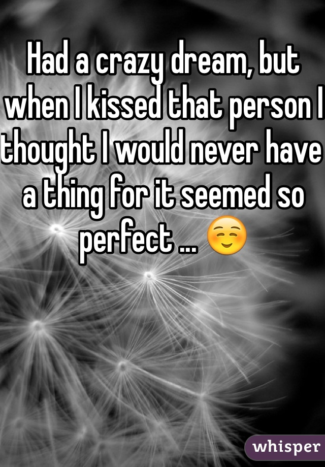 Had a crazy dream, but when I kissed that person I thought I would never have a thing for it seemed so perfect ... ☺️