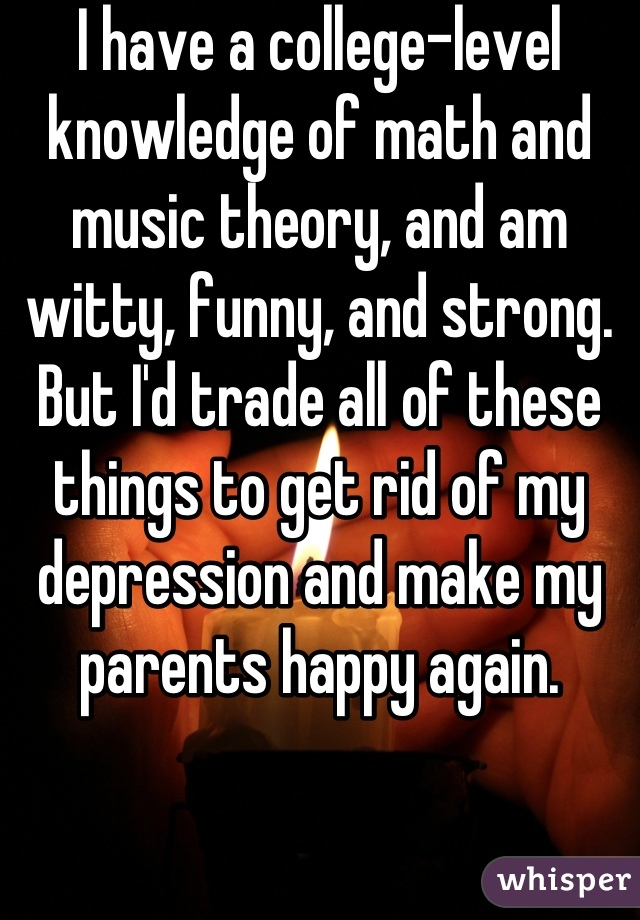 I have a college-level knowledge of math and music theory, and am witty, funny, and strong.  But I'd trade all of these things to get rid of my depression and make my parents happy again.