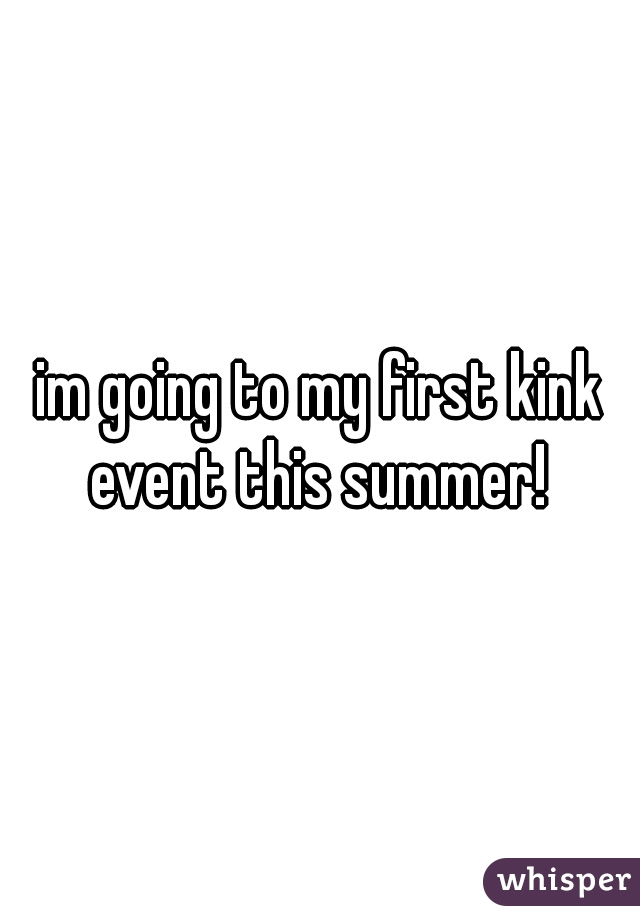 im going to my first kink event this summer!