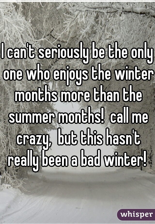 I can't seriously be the only one who enjoys the winter months more than the summer months!  call me crazy,  but this hasn't really been a bad winter!