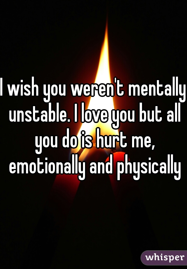 I wish you weren't mentally unstable. I love you but all you do is hurt me, emotionally and physically