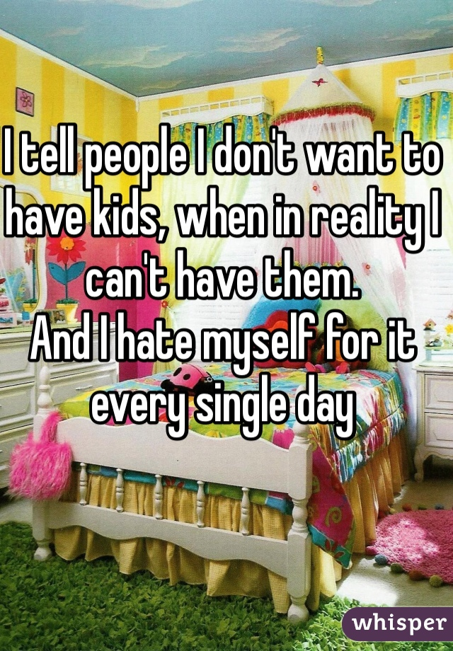 I tell people I don't want to have kids, when in reality I can't have them. And I hate myself for it every single day