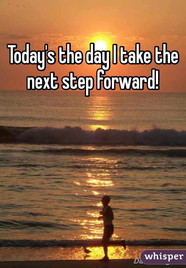 Today's the day I take the next step forward!