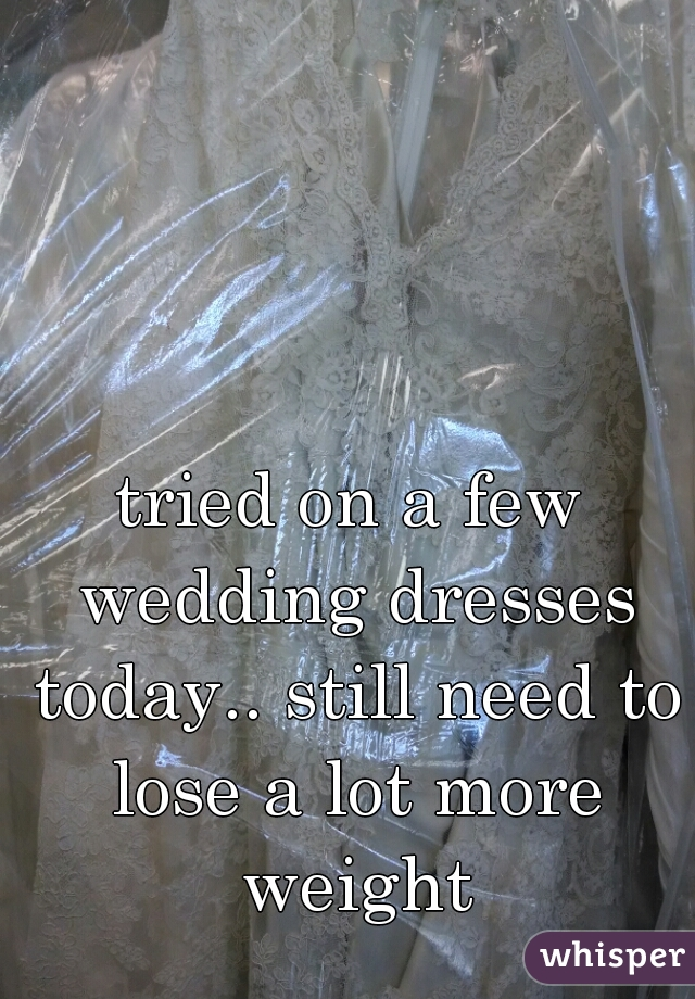 tried on a few wedding dresses today.. still need to lose a lot more weight