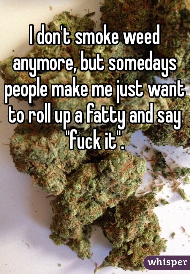 "I don't smoke weed anymore, but somedays people make me just want to roll up a fatty and say ""fuck it""."