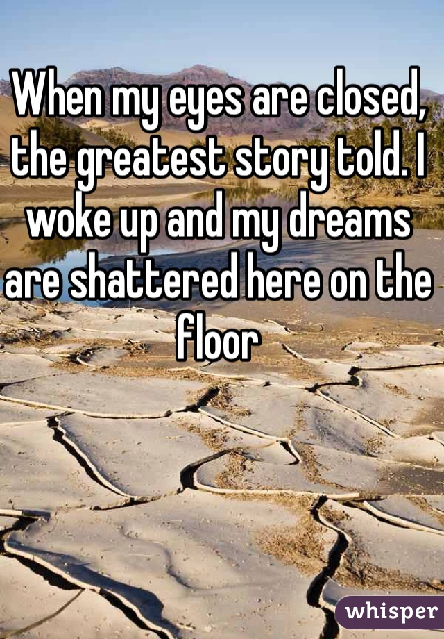 When my eyes are closed, the greatest story told. I woke up and my dreams are shattered here on the floor