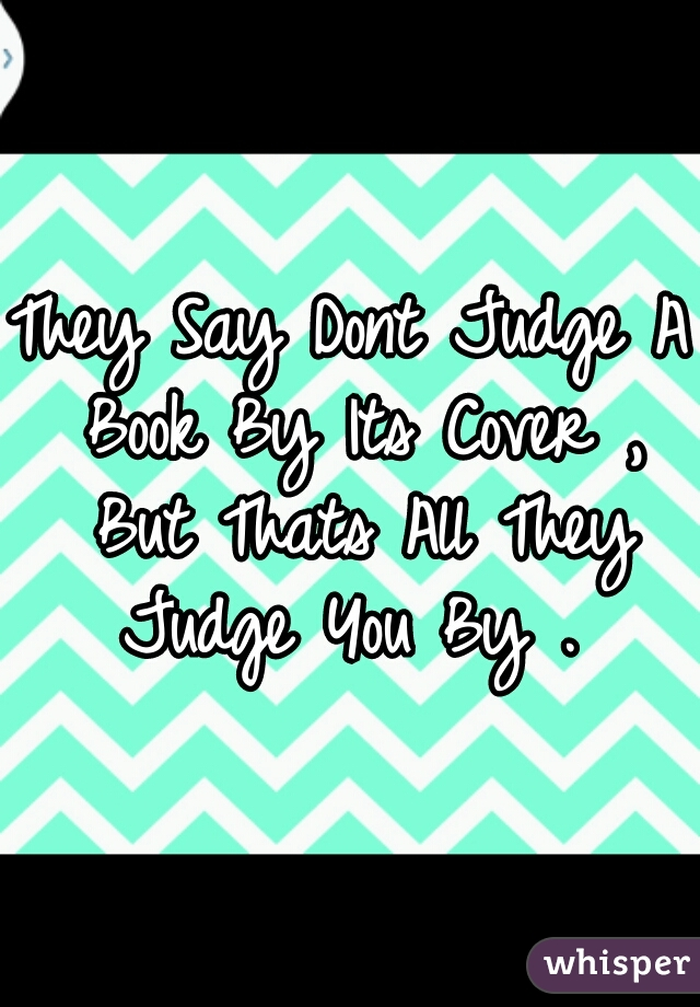 They Say Dont Judge A Book By Its Cover , But Thats All They Judge You By .