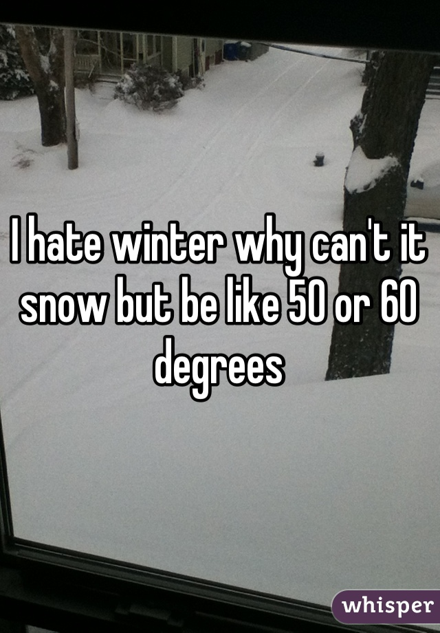 I hate winter why can't it snow but be like 50 or 60 degrees