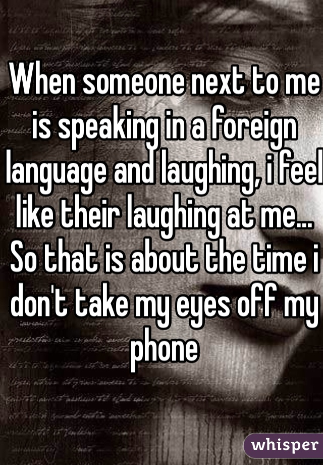 When someone next to me is speaking in a foreign language and laughing, i feel like their laughing at me... So that is about the time i don't take my eyes off my phone