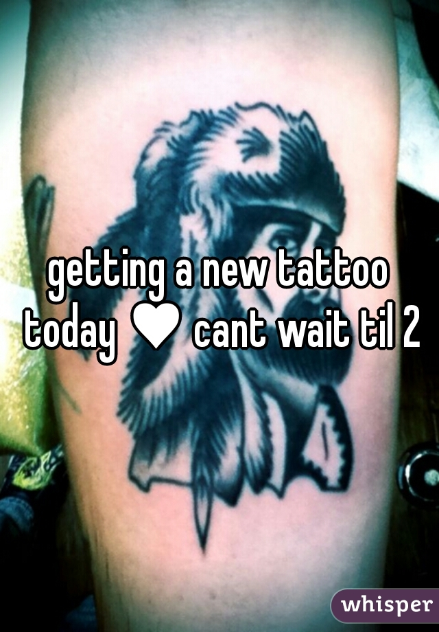 getting a new tattoo today ♥ cant wait til 2