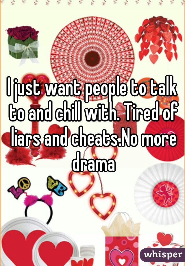 I just want people to talk to and chill with. Tired of liars and cheats.No more drama