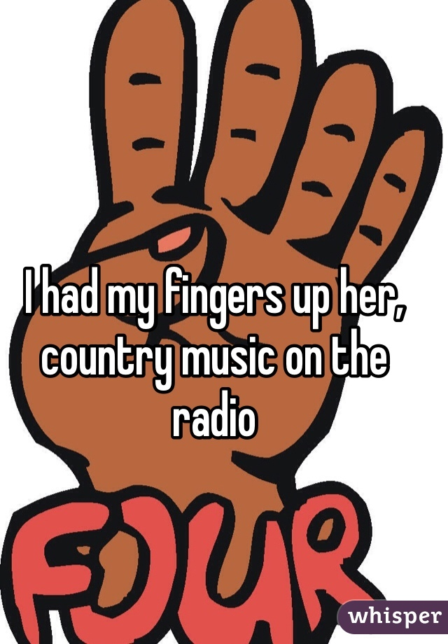 I had my fingers up her, country music on the radio