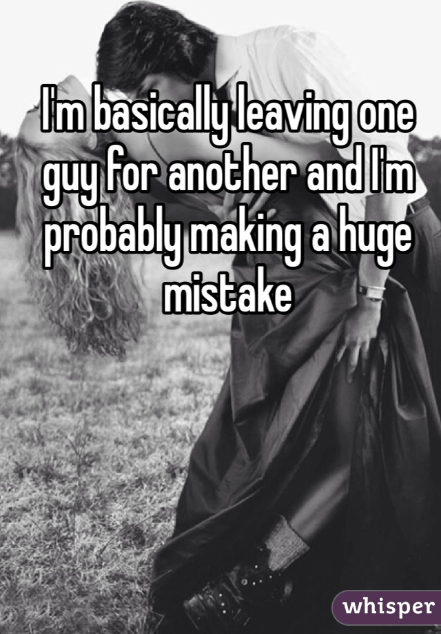 I'm basically leaving one guy for another and I'm probably making a huge mistake