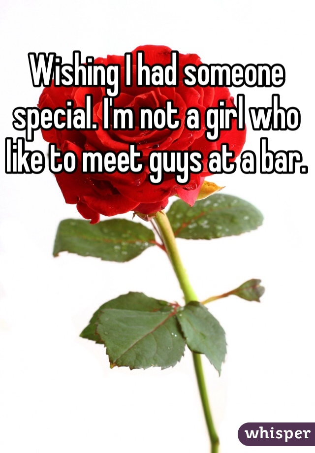 Wishing I had someone special. I'm not a girl who like to meet guys at a bar.