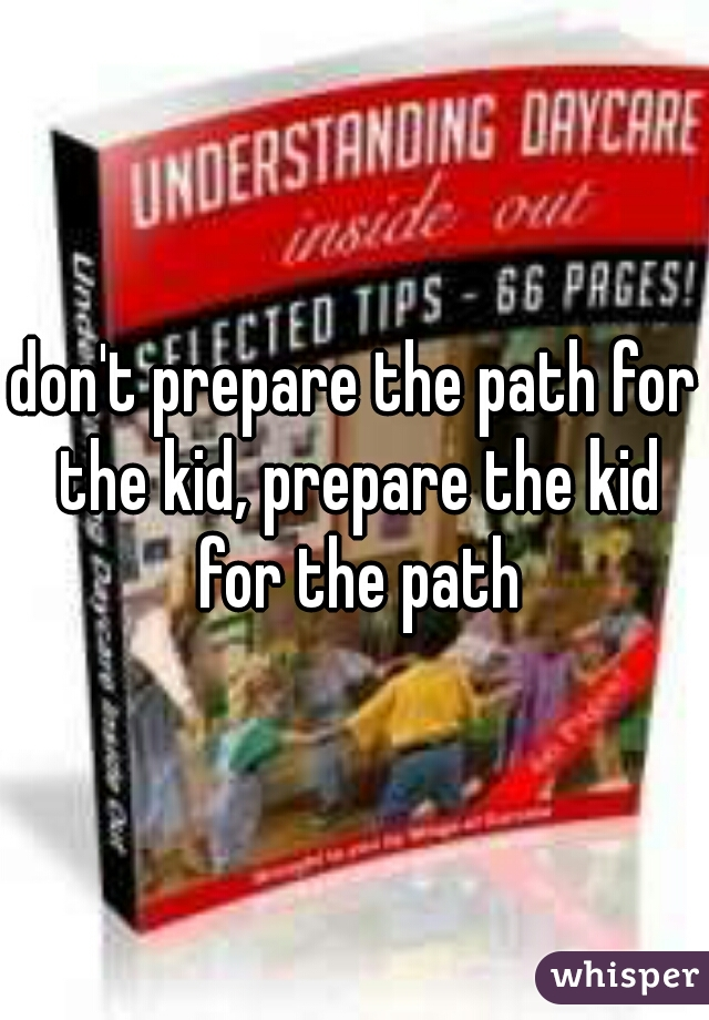 don't prepare the path for the kid, prepare the kid for the path