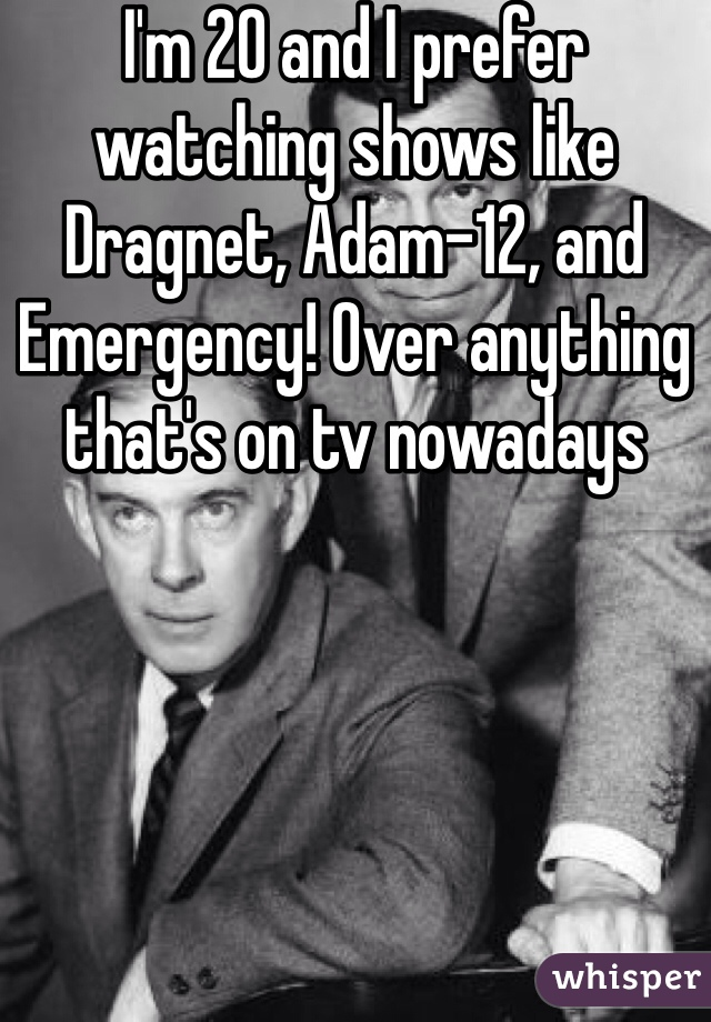 I'm 20 and I prefer watching shows like Dragnet, Adam-12, and Emergency! Over anything that's on tv nowadays