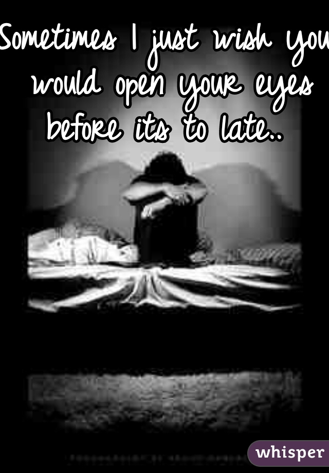 Sometimes I just wish you would open your eyes before its to late..