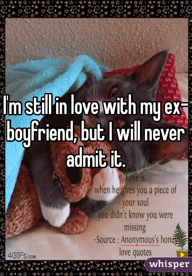 I'm still in love with my ex-boyfriend, but I will never admit it.