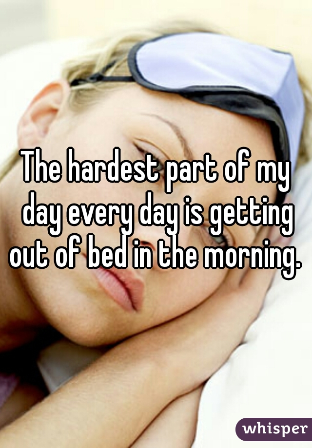 The hardest part of my day every day is getting out of bed in the morning.