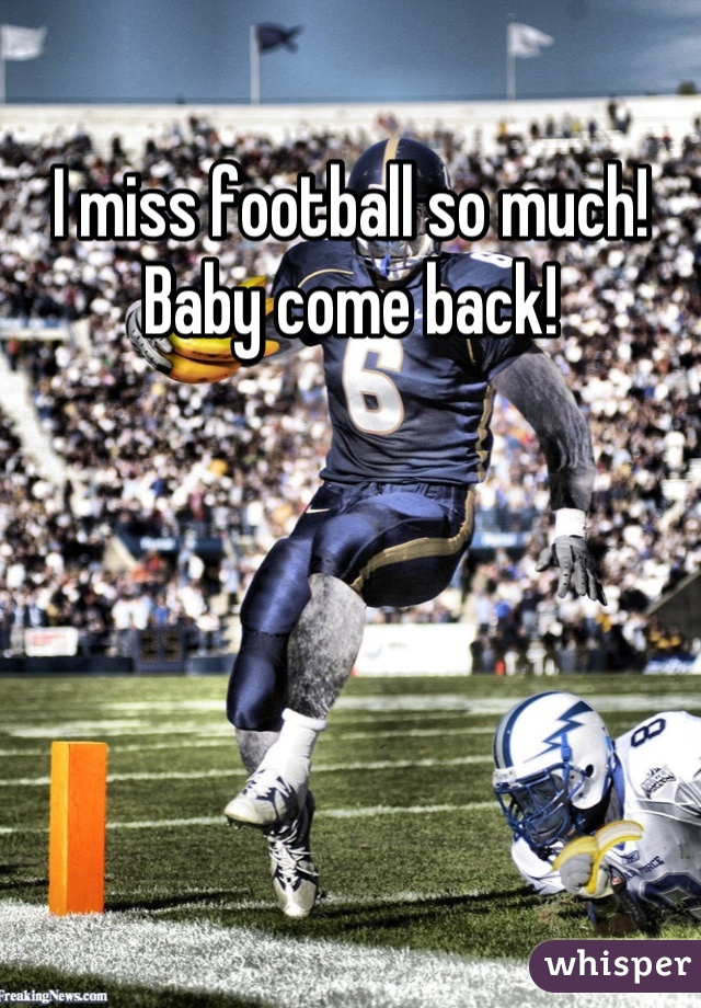 I miss football so much! Baby come back!