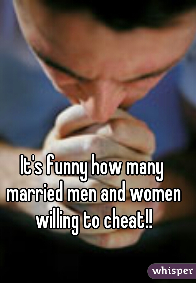 It's funny how many married men and women willing to cheat!!