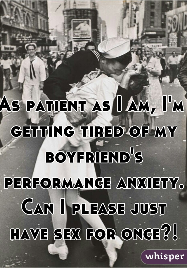 As patient as I am, I'm getting tired of my boyfriend's performance anxiety. Can I please just have sex for once?!
