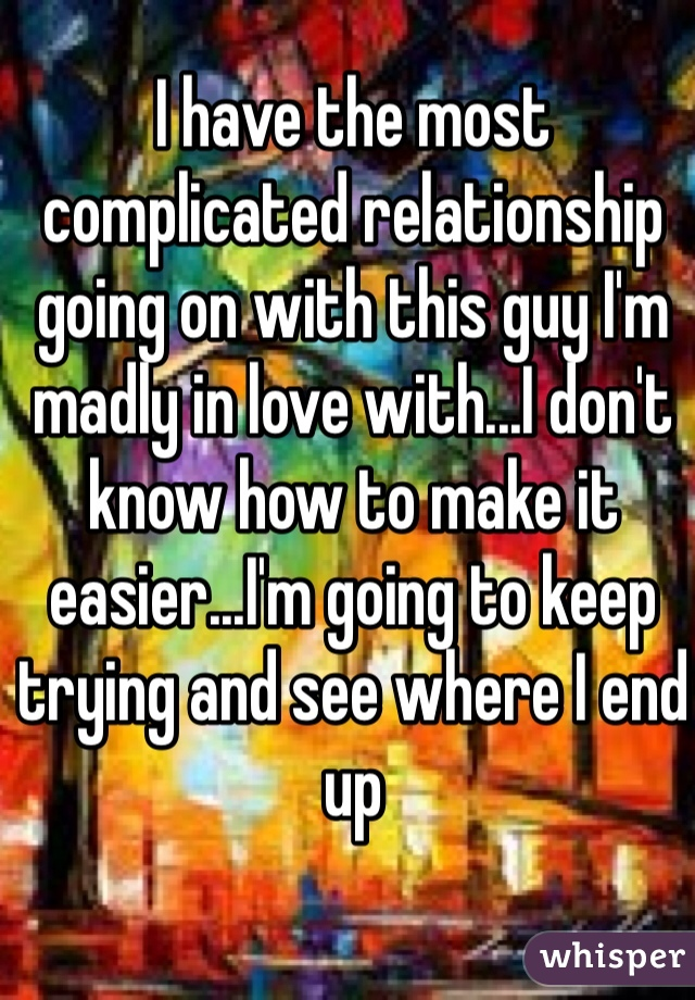 I have the most complicated relationship going on with this guy I'm madly in love with...I don't know how to make it easier...I'm going to keep trying and see where I end up