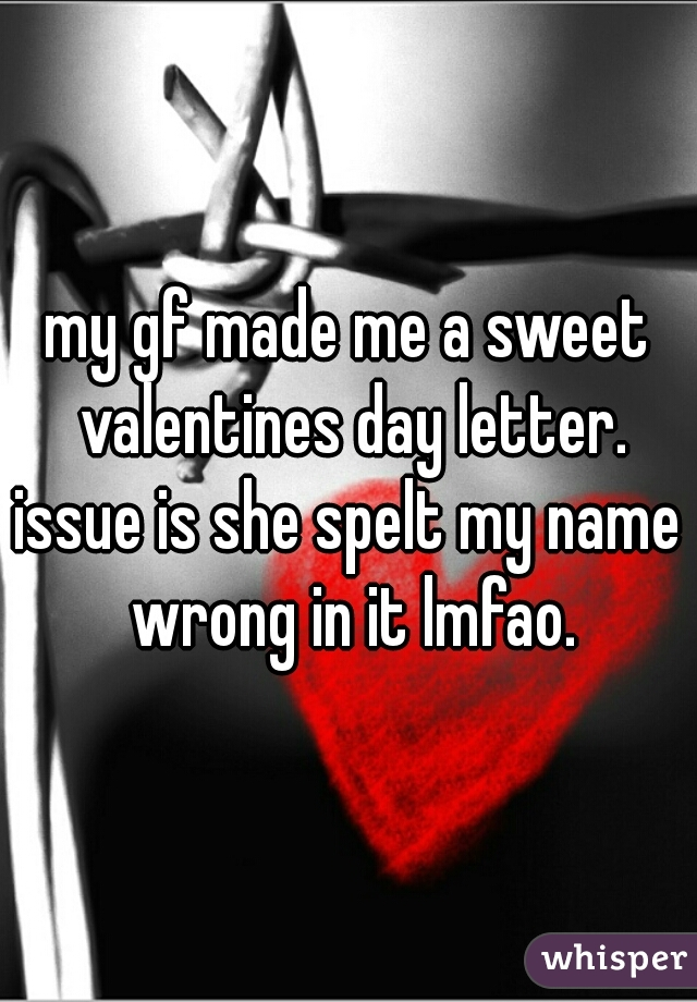 my gf made me a sweet valentines day letter. issue is she spelt my name wrong in it lmfao.