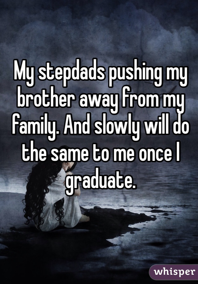 My stepdads pushing my brother away from my family. And slowly will do the same to me once I graduate.