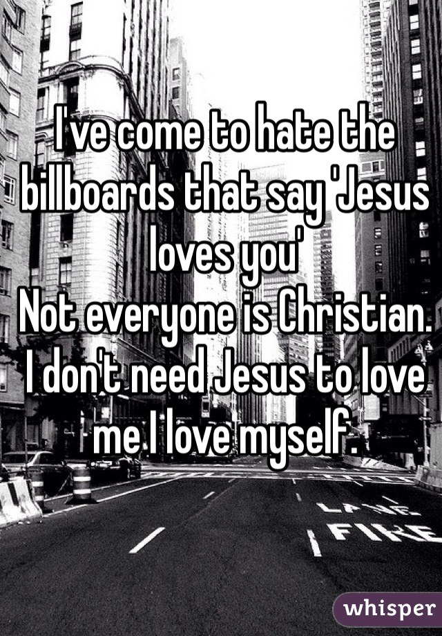 I've come to hate the billboards that say 'Jesus loves you' Not everyone is Christian. I don't need Jesus to love me I love myself.