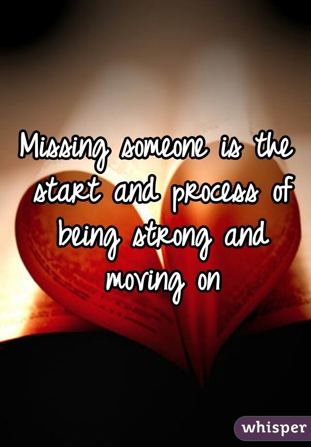 Missing someone is the start and process of being strong and moving on