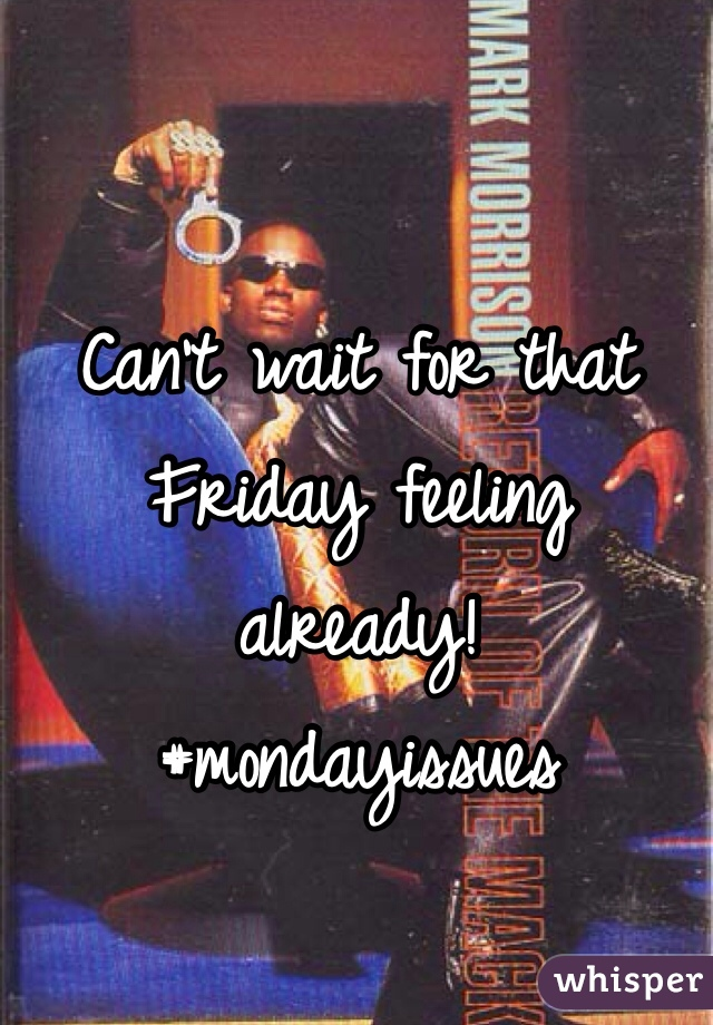 Can't wait for that Friday feeling already!  #mondayissues