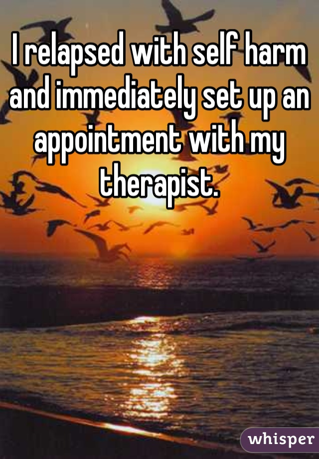 I relapsed with self harm and immediately set up an appointment with my therapist.