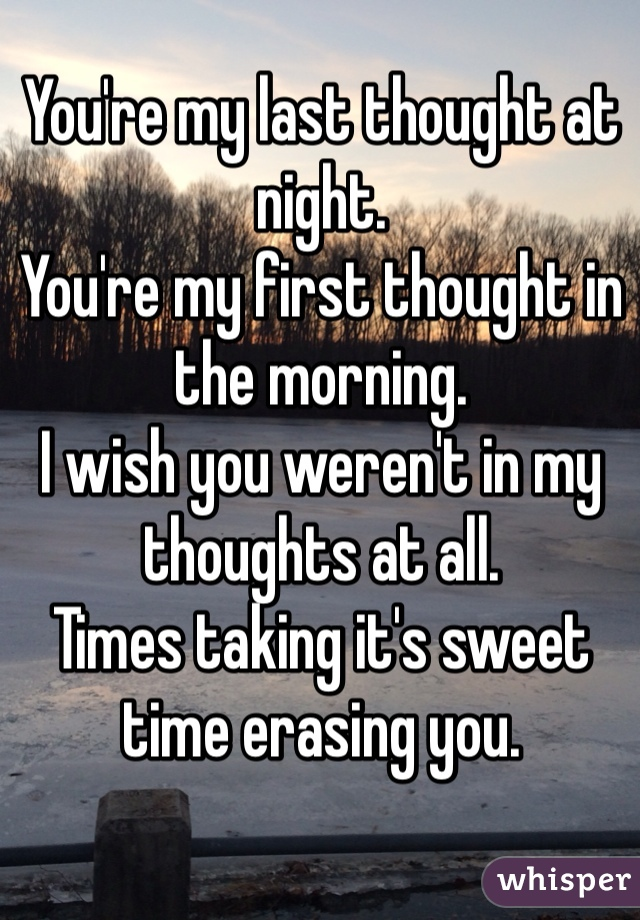 You're my last thought at night. You're my first thought in the morning.  I wish you weren't in my thoughts at all.   Times taking it's sweet time erasing you.