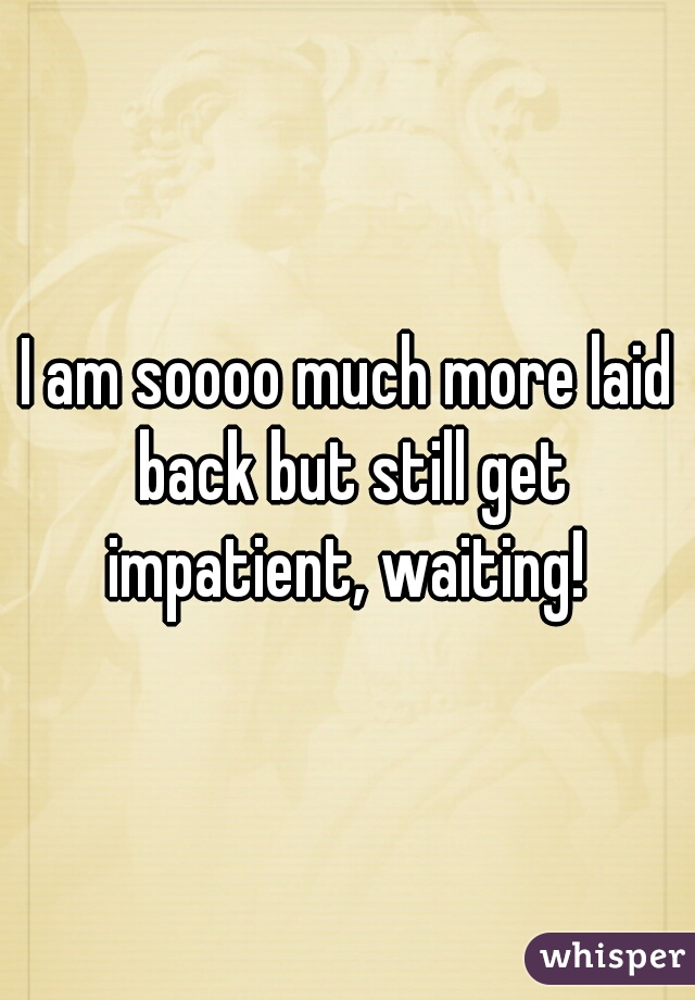 I am soooo much more laid back but still get impatient, waiting!