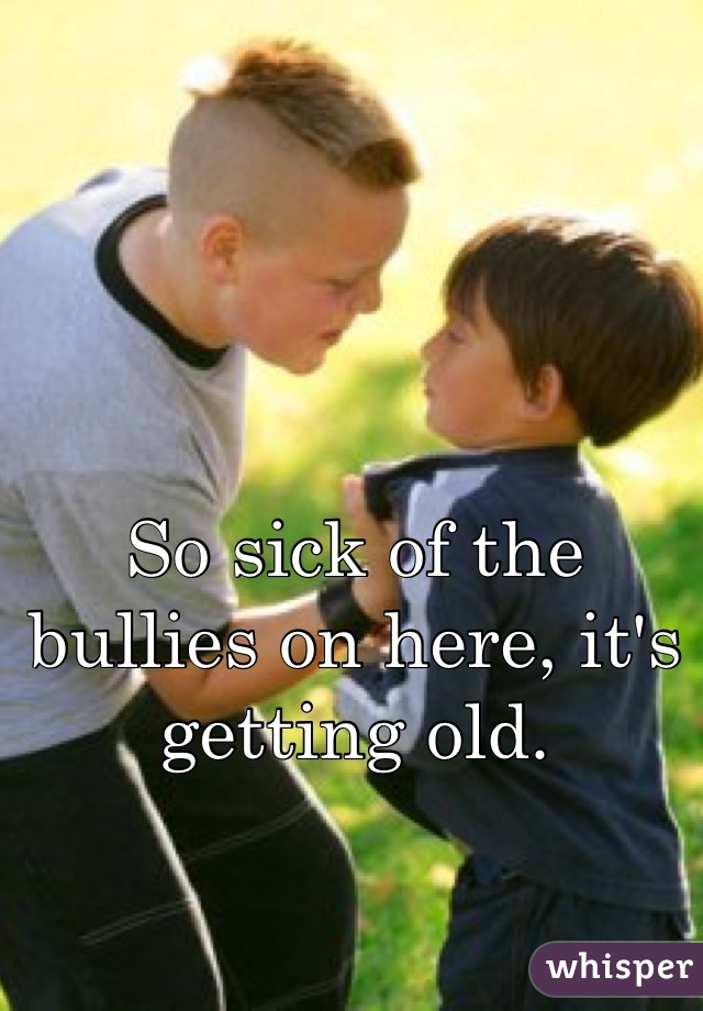 So sick of the bullies on here, it's getting old.