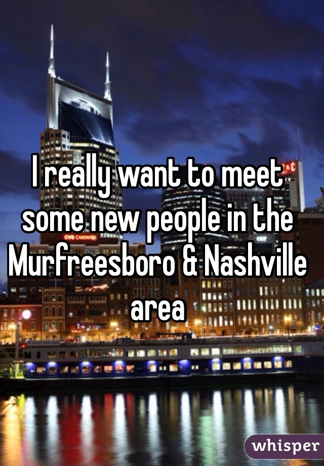 I really want to meet some new people in the Murfreesboro & Nashville area