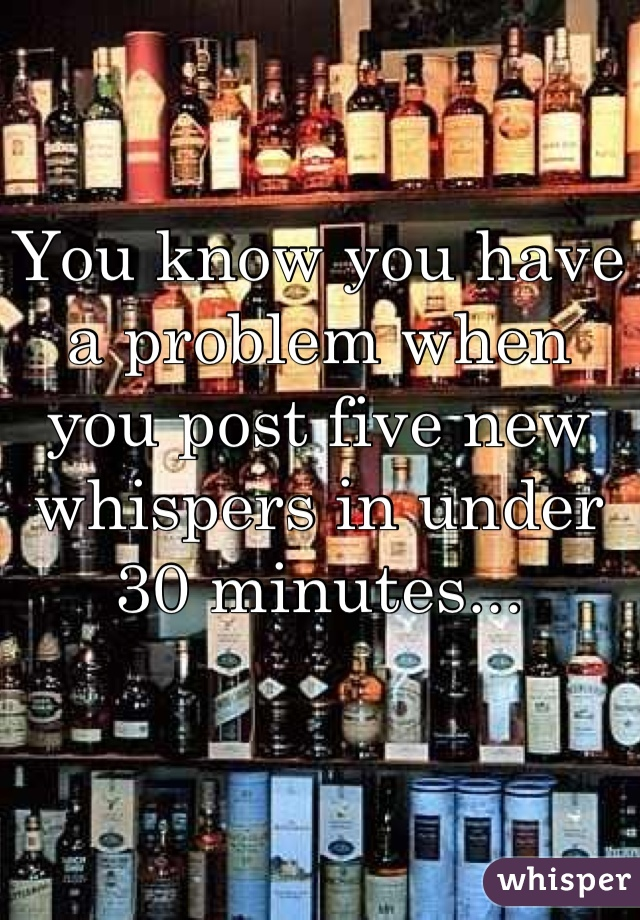 You know you have a problem when you post five new whispers in under 30 minutes...