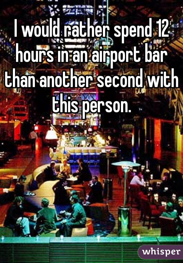 I would rather spend 12 hours in an airport bar than another second with this person.