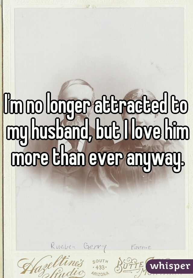 I'm no longer attracted to my husband, but I love him more than ever anyway.