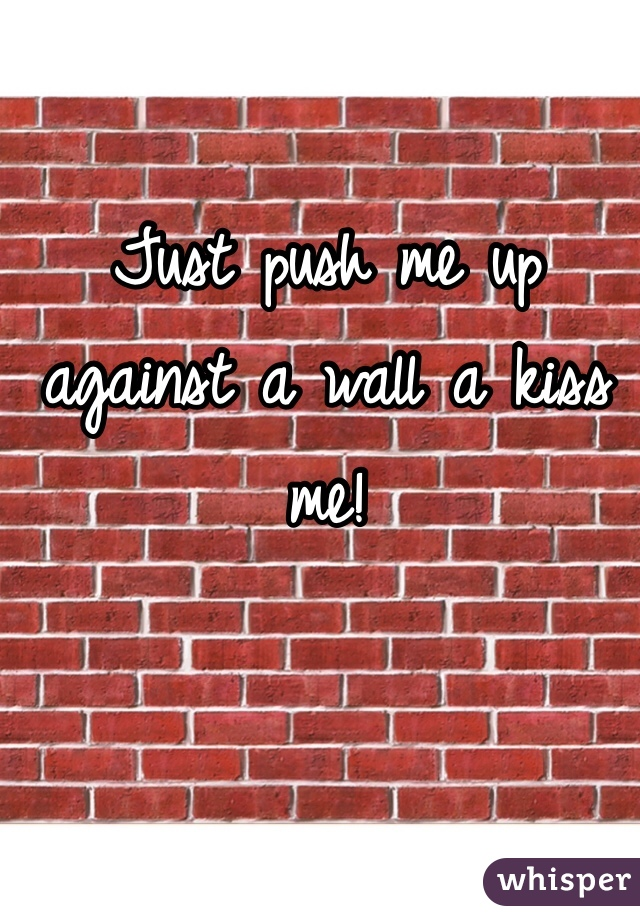 Just push me up against a wall a kiss me!